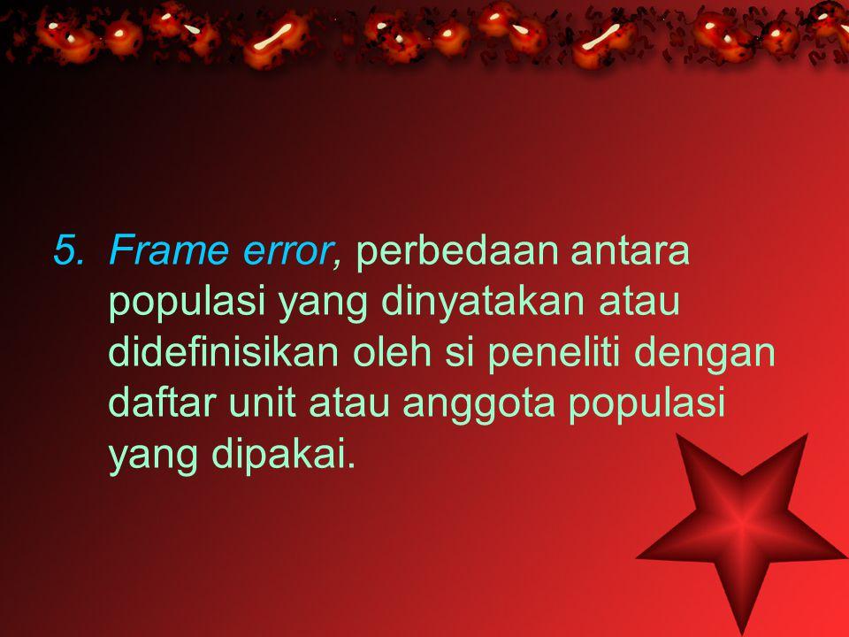 Frame error, perbedaan antara populasi yang dinyatakan atau didefinisikan oleh si peneliti dengan daftar unit atau anggota populasi yang dipakai.