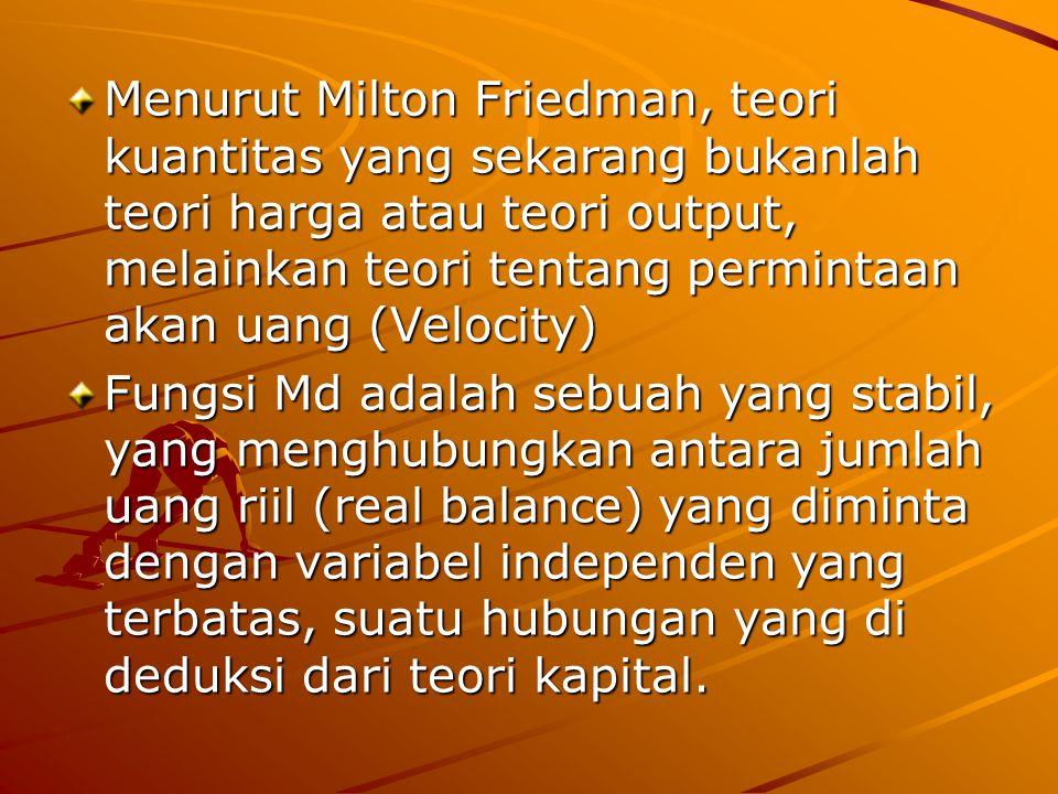 Menurut Milton Friedman, teori kuantitas yang sekarang bukanlah teori harga atau teori output, melainkan teori tentang permintaan akan uang (Velocity)