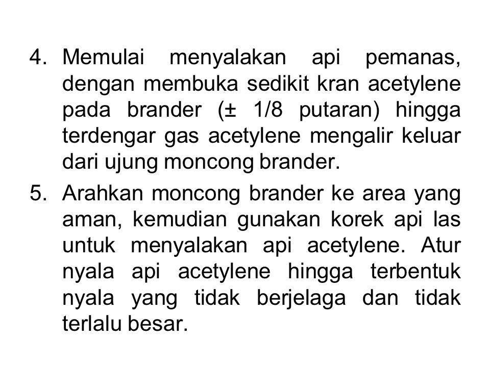 Memulai menyalakan api pemanas, dengan membuka sedikit kran acetylene pada brander (± 1/8 putaran) hingga terdengar gas acetylene mengalir keluar dari ujung moncong brander.