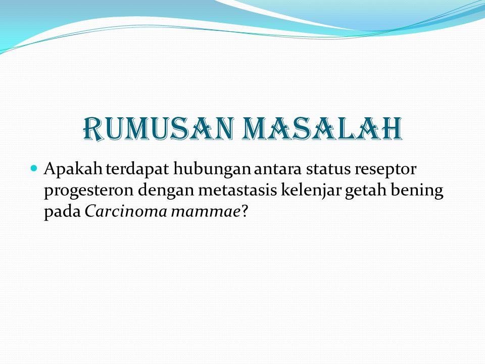 RUMUSAN MASALAH Apakah terdapat hubungan antara status reseptor progesteron dengan metastasis kelenjar getah bening pada Carcinoma mammae