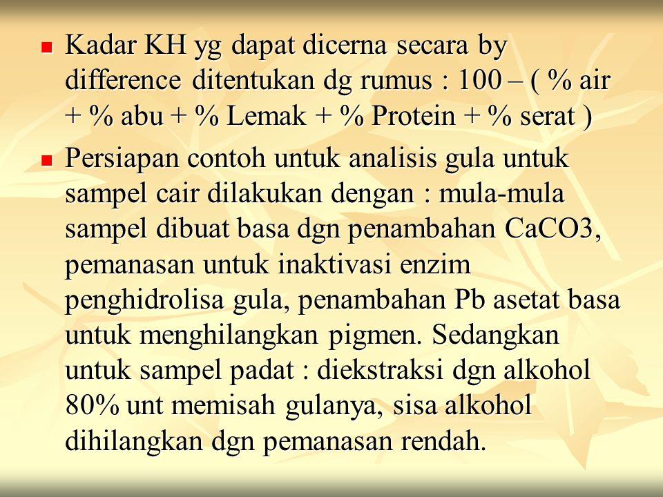 Kadar KH yg dapat dicerna secara by difference ditentukan dg rumus : 100 – ( % air + % abu + % Lemak + % Protein + % serat )