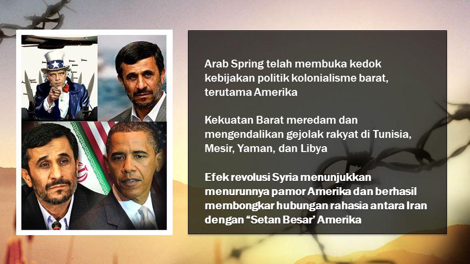 Arab Spring telah membuka kedok kebijakan politik kolonialisme barat, terutama Amerika