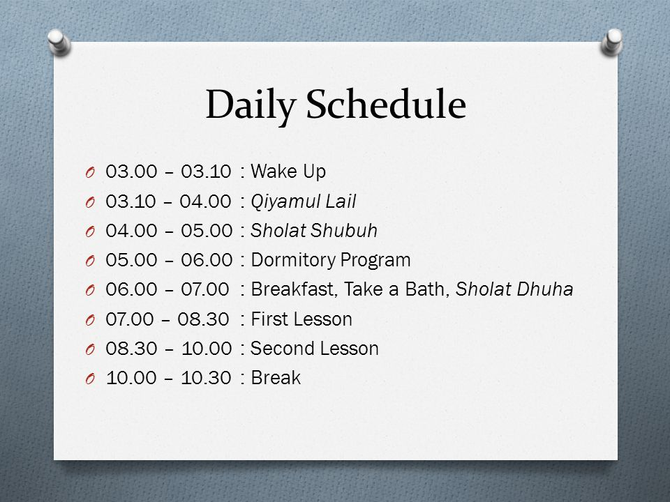 Daily Schedule 03.00 – 03.10 : Wake Up 03.10 – 04.00 : Qiyamul Lail