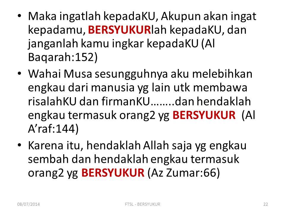 Maka ingatlah kepadaKU, Akupun akan ingat kepadamu, BERSYUKURlah kepadaKU, dan janganlah kamu ingkar kepadaKU (Al Baqarah:152)
