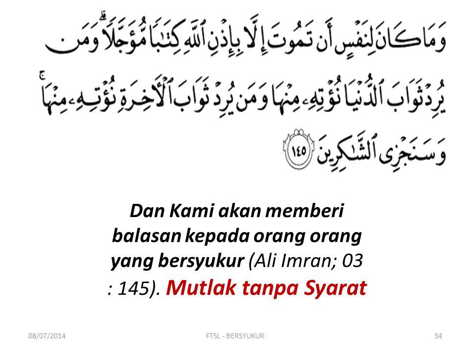 Dan Kami akan memberi balasan kepada orang orang yang bersyukur (Ali Imran; 03 : 145). Mutlak tanpa Syarat
