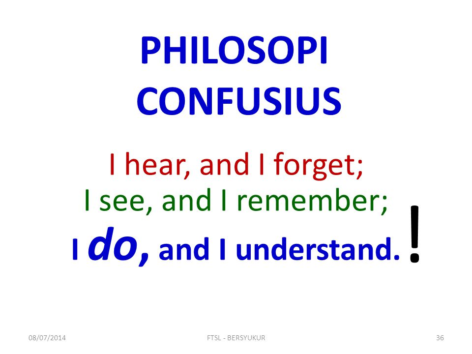 ! PHILOSOPI CONFUSIUS I hear, and I forget; I see, and I remember;