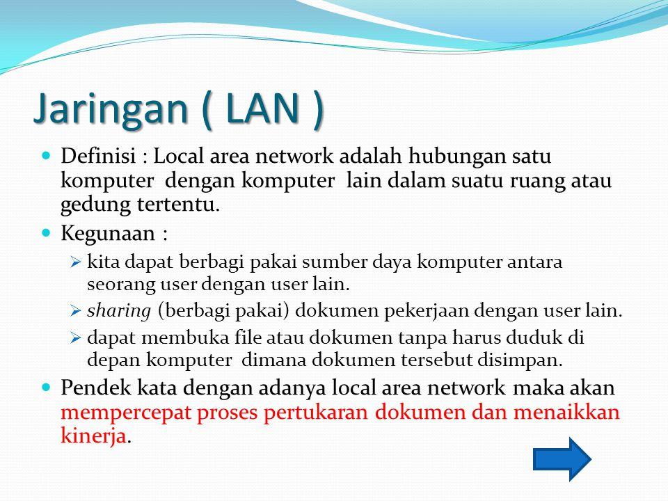 Jaringan ( LAN ) Definisi : Local area network adalah hubungan satu komputer dengan komputer lain dalam suatu ruang atau gedung tertentu.