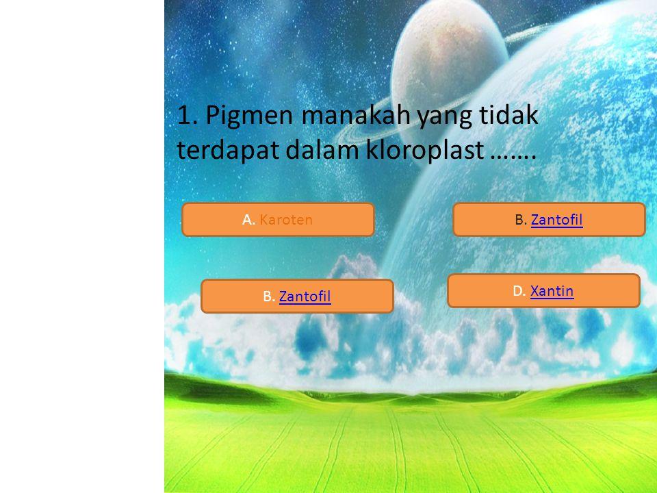 1. Pigmen manakah yang tidak terdapat dalam kloroplast …….