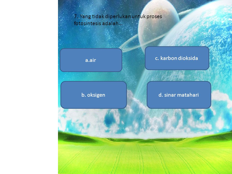 7. Yang tidak diperlukan untuk proses fotosintesis adalah…