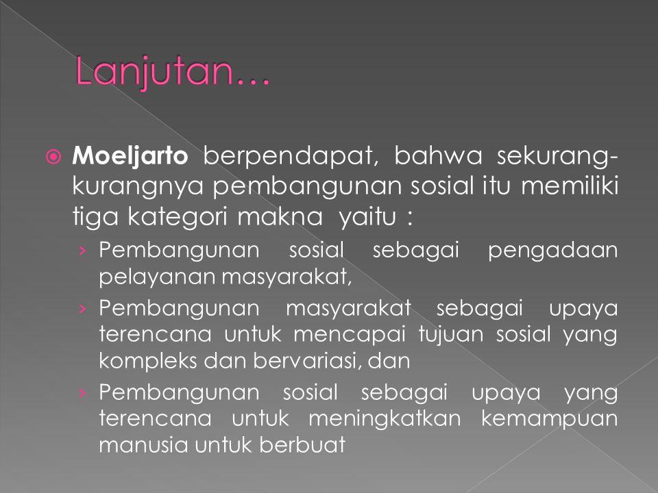 Lanjutan… Moeljarto berpendapat, bahwa sekurang-kurangnya pembangunan sosial itu memiliki tiga kategori makna yaitu :
