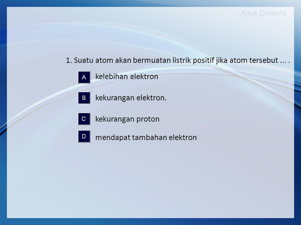 1. Suatu atom akan bermuatan listrik positif jika atom tersebut ... .