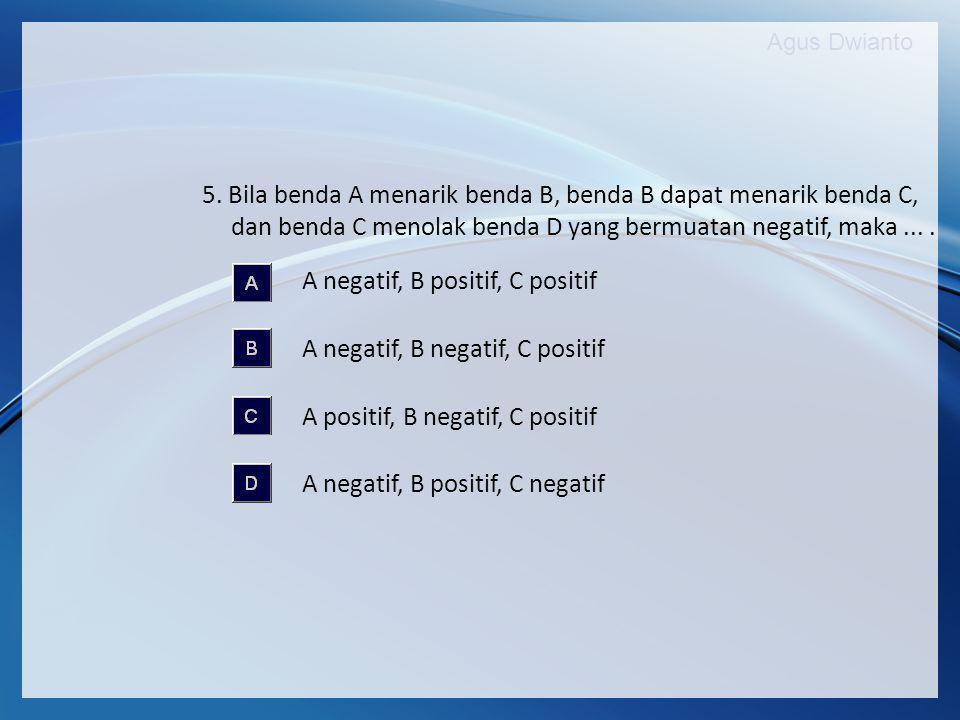 5. Bila benda A menarik benda B, benda B dapat menarik benda C, dan benda C menolak benda D yang bermuatan negatif, maka ... .