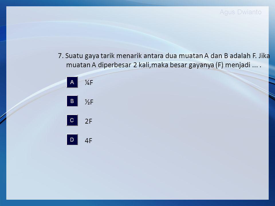 7. Suatu gaya tarik menarik antara dua muatan A dan B adalah F