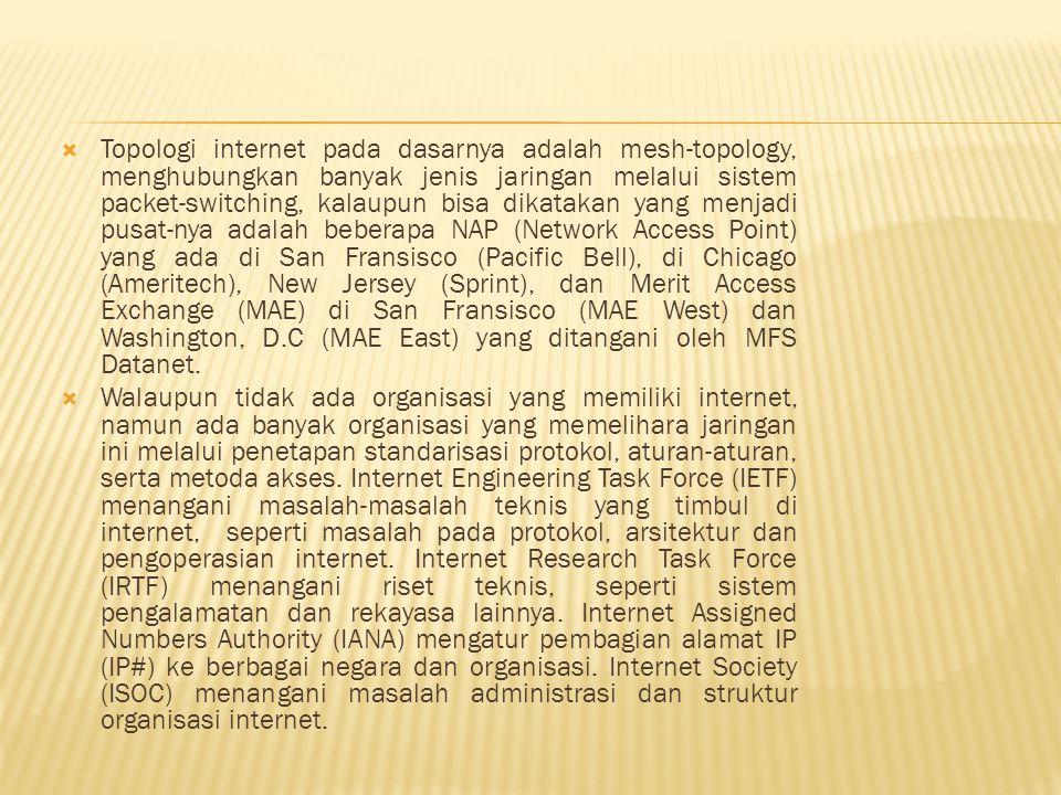 Topologi internet pada dasarnya adalah mesh-topology, menghubungkan banyak jenis jaringan melalui sistem packet-switching, kalaupun bisa dikatakan yang menjadi pusat-nya adalah beberapa NAP (Network Access Point) yang ada di San Fransisco (Pacific Bell), di Chicago (Ameritech), New Jersey (Sprint), dan Merit Access Exchange (MAE) di San Fransisco (MAE West) dan Washington, D.C (MAE East) yang ditangani oleh MFS Datanet.