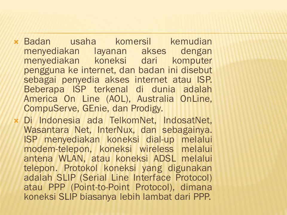 Badan usaha komersil kemudian menyediakan layanan akses dengan menyediakan koneksi dari komputer pengguna ke internet, dan badan ini disebut sebagai penyedia akses internet atau ISP. Beberapa ISP terkenal di dunia adalah America On Line (AOL), Australia OnLine, CompuServe, GEnie, dan Prodigy.