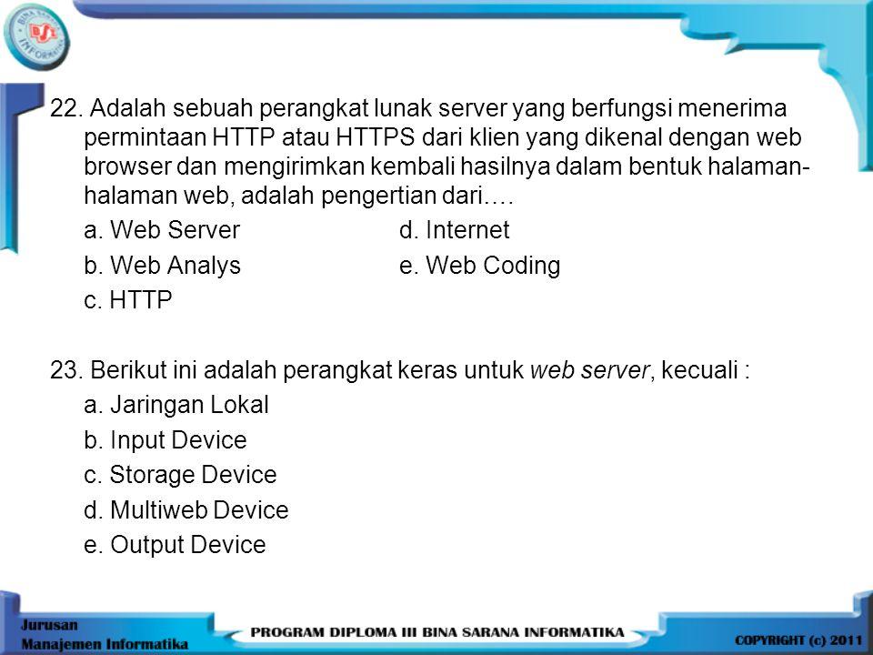 22. Adalah sebuah perangkat lunak server yang berfungsi menerima permintaan HTTP atau HTTPS dari klien yang dikenal dengan web browser dan mengirimkan kembali hasilnya dalam bentuk halaman-halaman web, adalah pengertian dari….