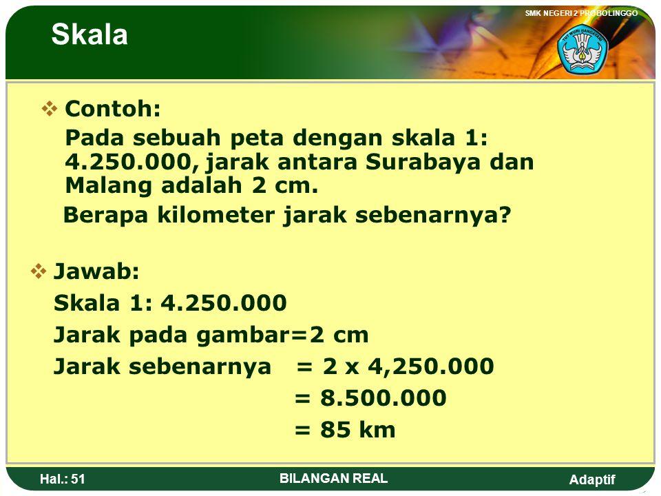 Skala Contoh: Pada sebuah peta dengan skala 1: 4.250.000, jarak antara Surabaya dan Malang adalah 2 cm.