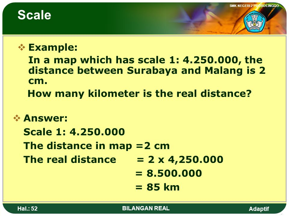 Scale Example: In a map which has scale 1: 4.250.000, the distance between Surabaya and Malang is 2 cm.