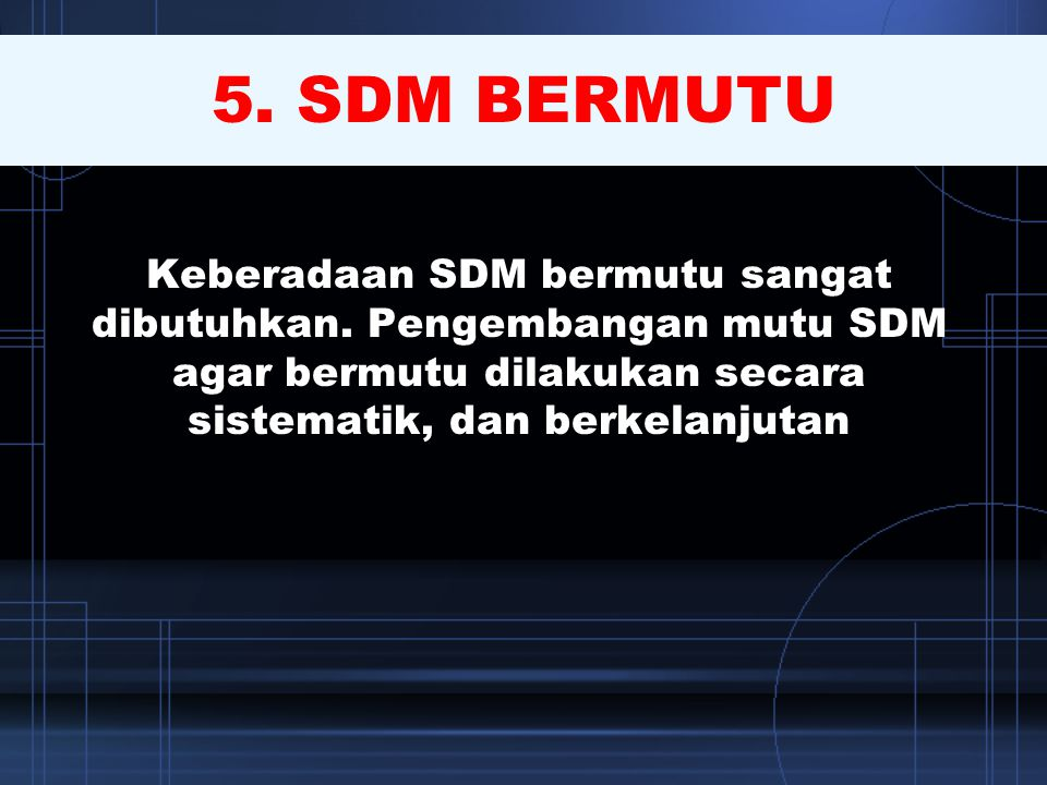 5. SDM BERMUTU Keberadaan SDM bermutu sangat dibutuhkan.