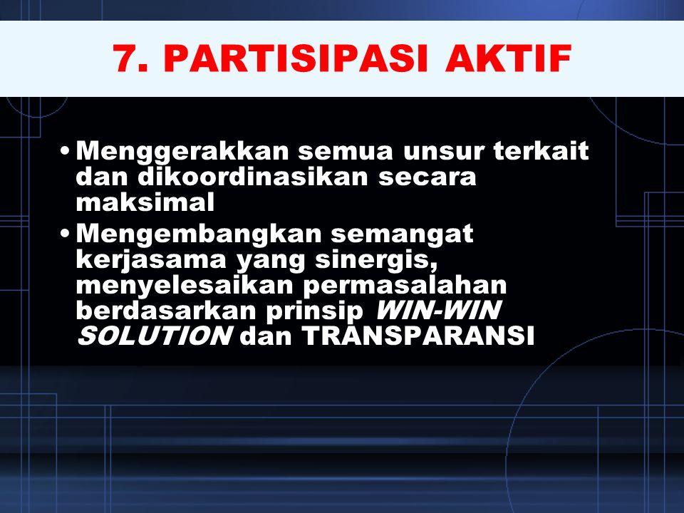 7. PARTISIPASI AKTIF Menggerakkan semua unsur terkait dan dikoordinasikan secara maksimal.