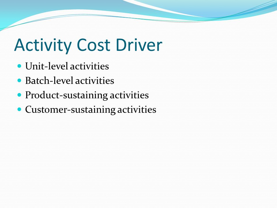 Activity Cost Driver Unit-level activities Batch-level activities