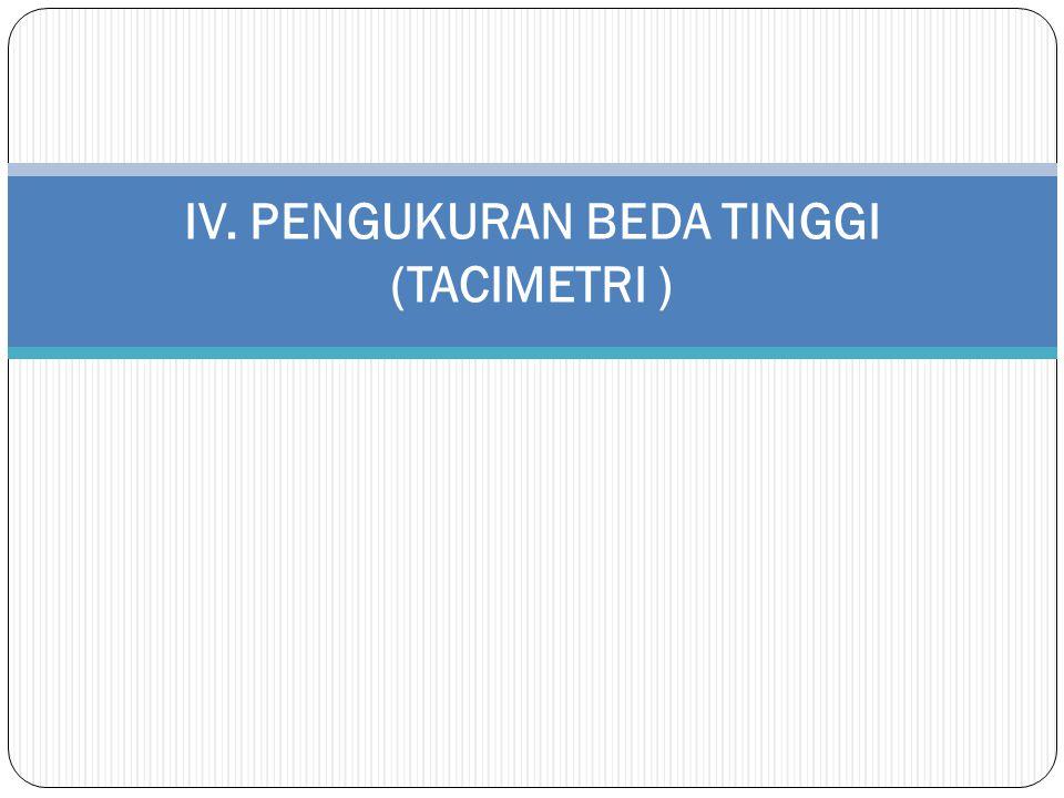 IV. PENGUKURAN BEDA TINGGI (TACIMETRI )