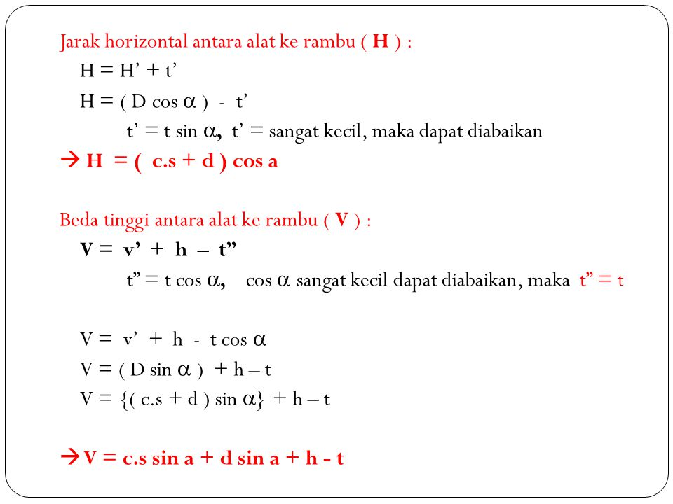Jarak horizontal antara alat ke rambu ( H ) : H = H' + t' H = ( D cos  ) - t' t' = t sin , t' = sangat kecil, maka dapat diabaikan  H = ( c.s + d ) cos a Beda tinggi antara alat ke rambu ( V ) : V = v' + h – t t = t cos , cos  sangat kecil dapat diabaikan, maka t = t V = v' + h - t cos  V = ( D sin  ) + h – t V = {( c.s + d ) sin } + h – t  V = c.s sin a + d sin a + h - t
