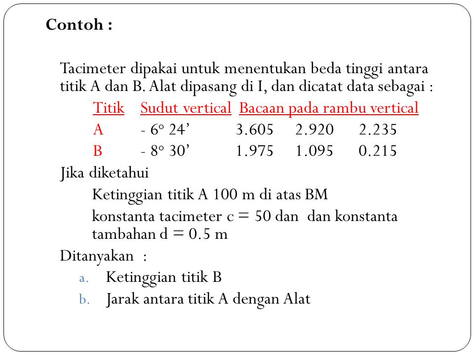 Contoh : Tacimeter dipakai untuk menentukan beda tinggi antara titik A dan B. Alat dipasang di I, dan dicatat data sebagai :