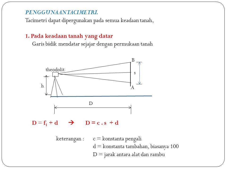Penggunaan tacimetri. Tacimetri dapat dipergunakan pada semua keadaan tanah, 1. Pada keadaan tanah yang datar Garis bidik mendatar sejajar dengan permukaan tanah D = f1 + d  D = c . s + d keterangan : c = konstanta pengali d = konstanta tambahan, biasanya 100 D = jarak antara alat dan rambu