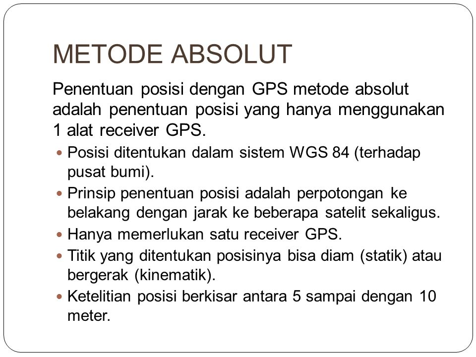 METODE ABSOLUT Penentuan posisi dengan GPS metode absolut adalah penentuan posisi yang hanya menggunakan 1 alat receiver GPS.