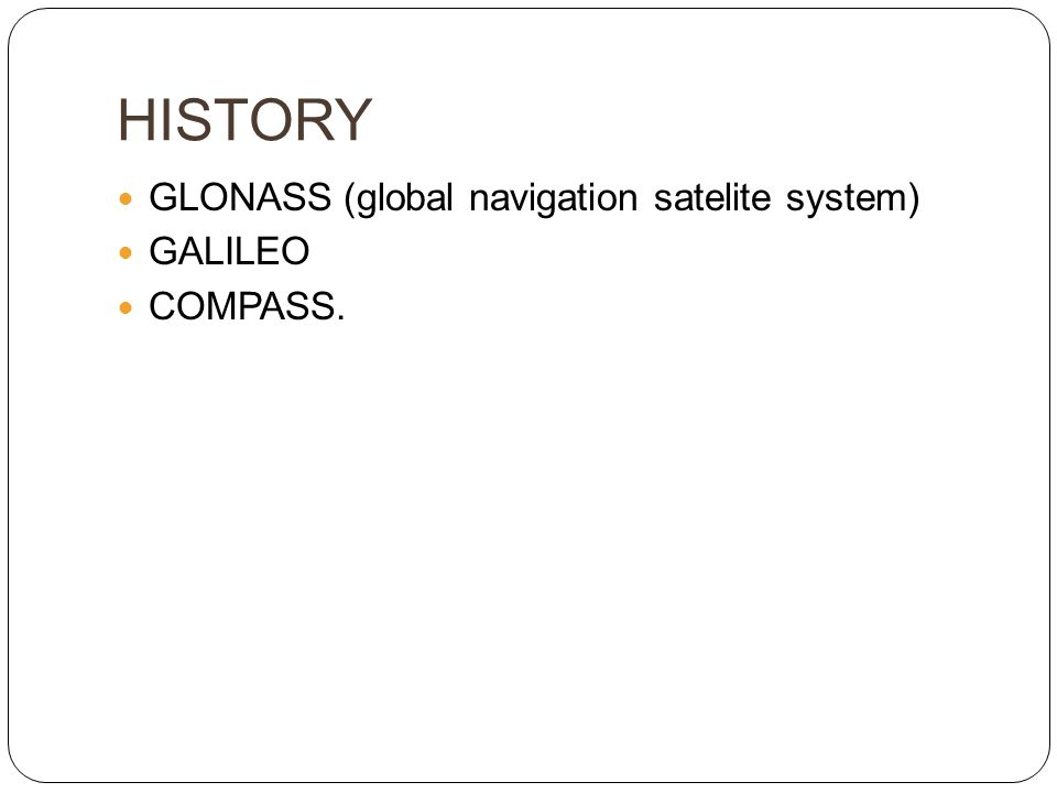 HISTORY GLONASS (global navigation satelite system) GALILEO COMPASS.