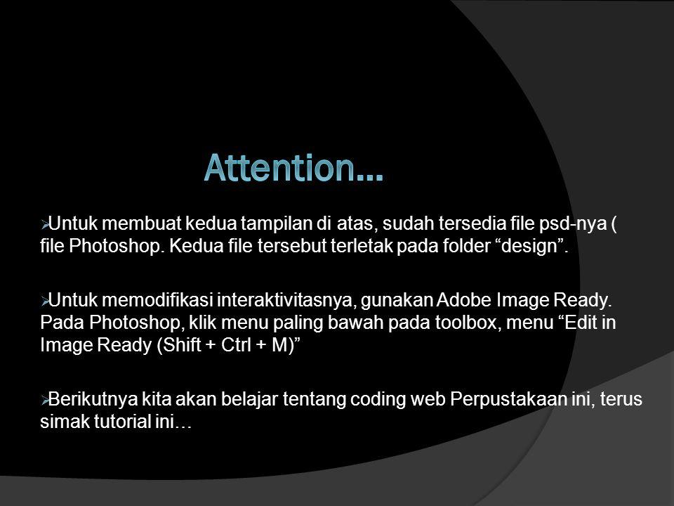 Attention… Untuk membuat kedua tampilan di atas, sudah tersedia file psd-nya ( file Photoshop. Kedua file tersebut terletak pada folder design .
