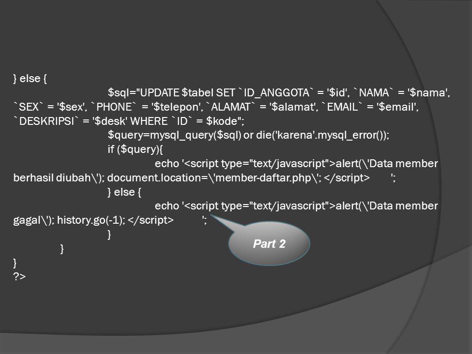 } else { $sql= UPDATE $tabel SET `ID_ANGGOTA` = $id , `NAMA` = $nama , `SEX` = $sex , `PHONE` = $telepon , `ALAMAT` = $alamat , `EMAIL` = $email , `DESKRIPSI` = $desk WHERE `ID` = $kode ; $query=mysql_query($sql) or die( karena .mysql_error()); if ($query){ echo <script type= text/javascript >alert(\ Data member berhasil diubah\ ); document.location=\ member-daftar.php\ ; </script> ; } else { echo <script type= text/javascript >alert(\ Data member gagal\ ); history.go(-1); </script> ; } } } >