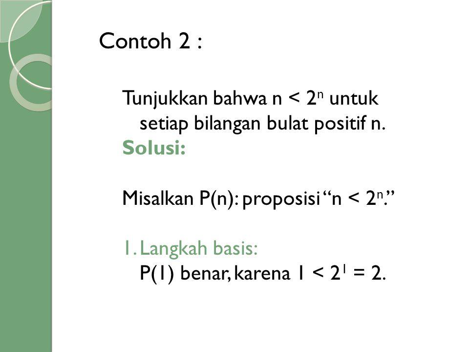 Contoh 2 : Tunjukkan bahwa n < 2n untuk setiap bilangan bulat positif n. Solusi: Misalkan P(n): proposisi n < 2n.