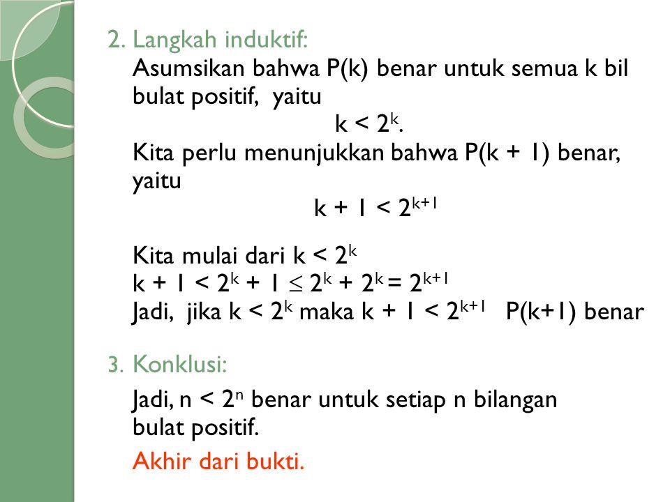 Langkah induktif: Asumsikan bahwa P(k) benar untuk semua k bil bulat positif, yaitu. k < 2k. Kita perlu menunjukkan bahwa P(k + 1) benar, yaitu.