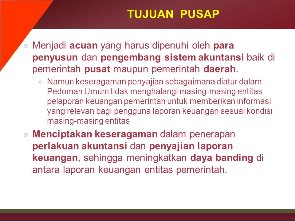 TUJUAN PUSAP Menjadi acuan yang harus dipenuhi oleh para penyusun dan pengembang sistem akuntansi baik di pemerintah pusat maupun pemerintah daerah.