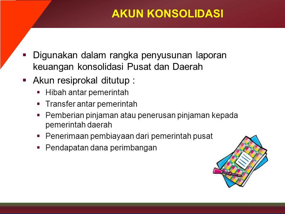 AKUN KONSOLIDASI Digunakan dalam rangka penyusunan laporan keuangan konsolidasi Pusat dan Daerah. Akun resiprokal ditutup :