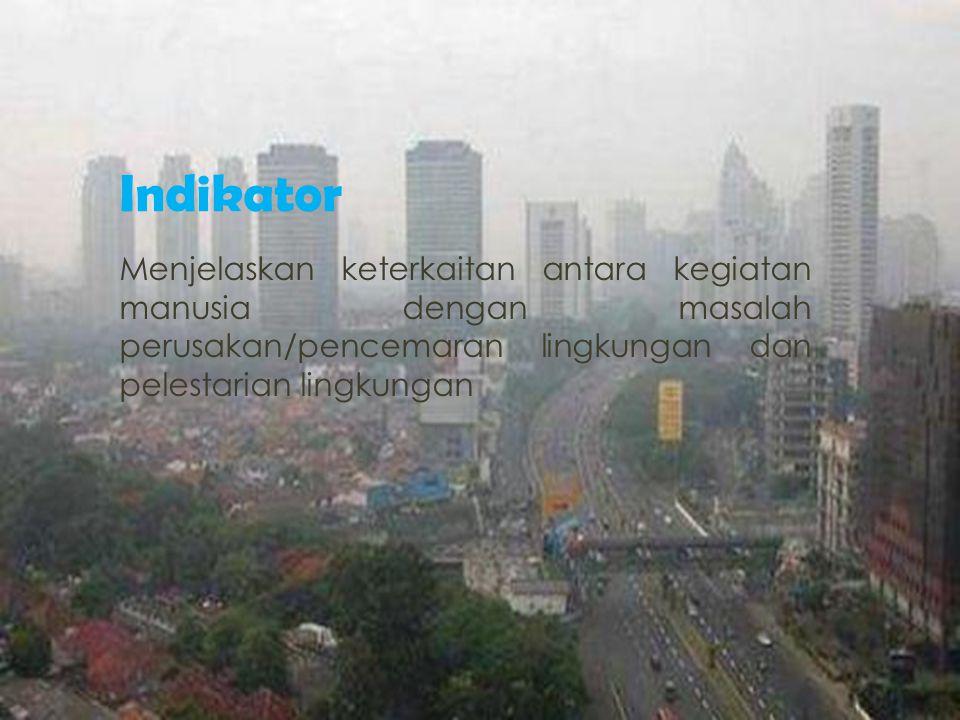 Indikator Menjelaskan keterkaitan antara kegiatan manusia dengan masalah perusakan/pencemaran lingkungan dan pelestarian lingkungan.