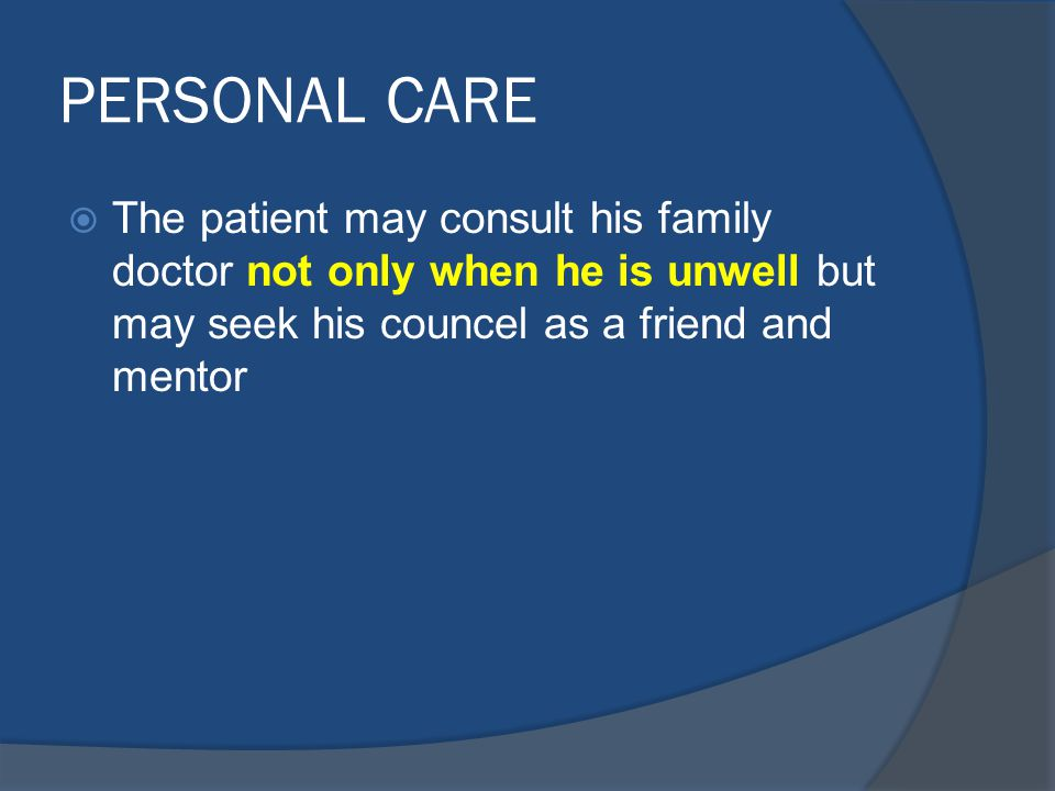 PERSONAL CARE The patient may consult his family doctor not only when he is unwell but may seek his councel as a friend and mentor.