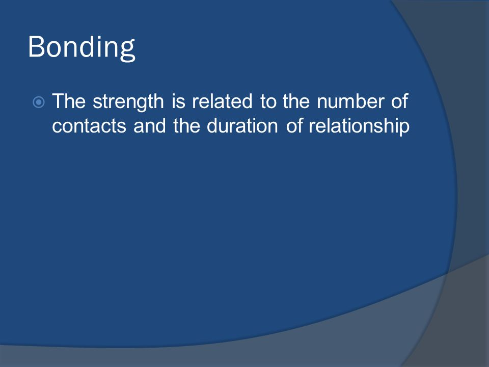Bonding The strength is related to the number of contacts and the duration of relationship
