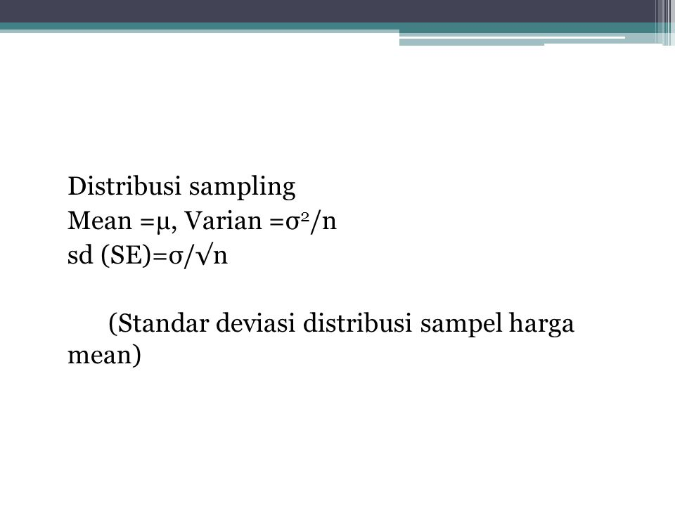 Distribusi sampling Mean =µ, Varian =σ2/n sd (SE)=σ/√n (Standar deviasi distribusi sampel harga mean)