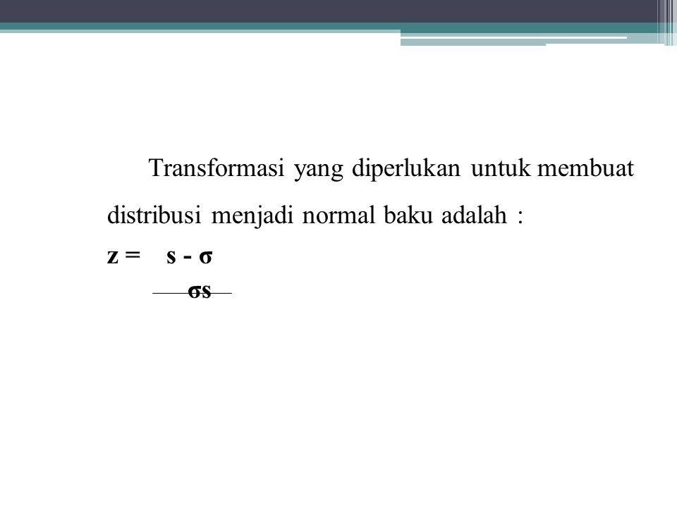 Transformasi yang diperlukan untuk membuat distribusi menjadi normal baku adalah : z = s - σ σs