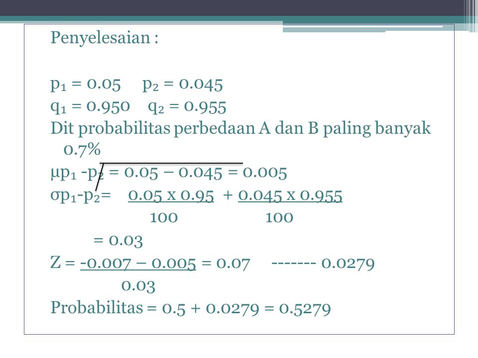 Penyelesaian : p₁ = 0. 05 p₂ = 0. 045 q₁ = 0. 950 q₂ = 0