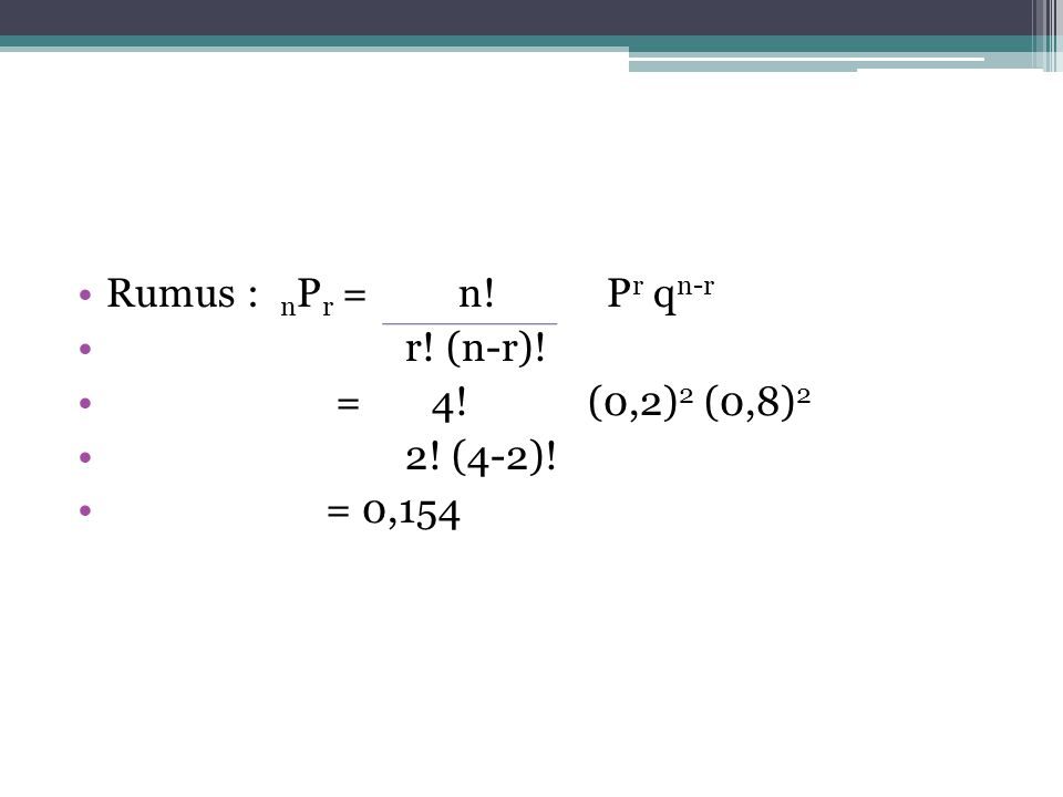 Rumus : nPr = n! Pr qn-r r! (n-r)! = 4! (0,2)2 (0,8)2. 2! (4-2)!