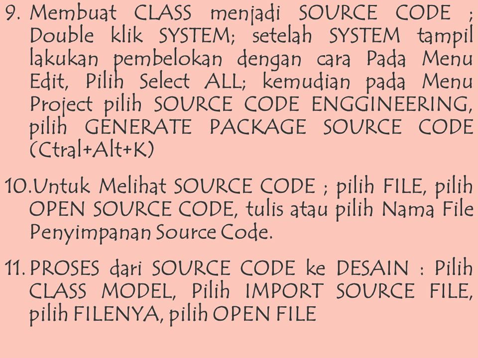 Membuat CLASS menjadi SOURCE CODE ; Double klik SYSTEM; setelah SYSTEM tampil lakukan pembelokan dengan cara Pada Menu Edit, Pilih Select ALL; kemudian pada Menu Project pilih SOURCE CODE ENGGINEERING, pilih GENERATE PACKAGE SOURCE CODE (Ctral+Alt+K)