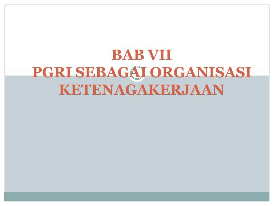 BAB VII PGRI SEBAGAI ORGANISASI KETENAGAKERJAAN
