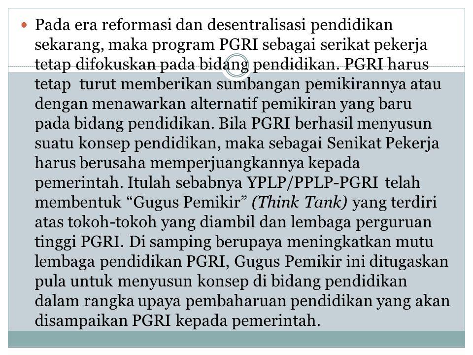 Pada era reformasi dan desentralisasi pendidikan sekarang, maka program PGRI sebagai serikat pekerja tetap difokuskan pada bidang pendidikan.