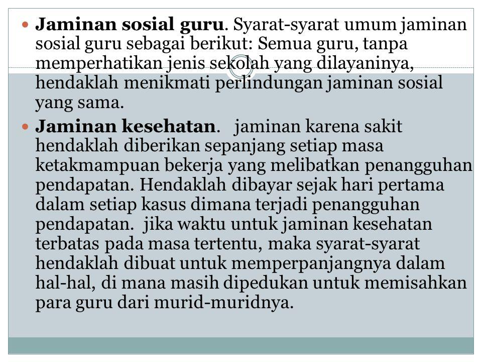 Jaminan sosial guru. Syarat‑syarat umum jaminan sosial guru sebagai berikut: Semua guru, tanpa memperhatikan jenis sekolah yang dilayaninya, hendaklah menikmati perlindungan jaminan sosial yang sama.