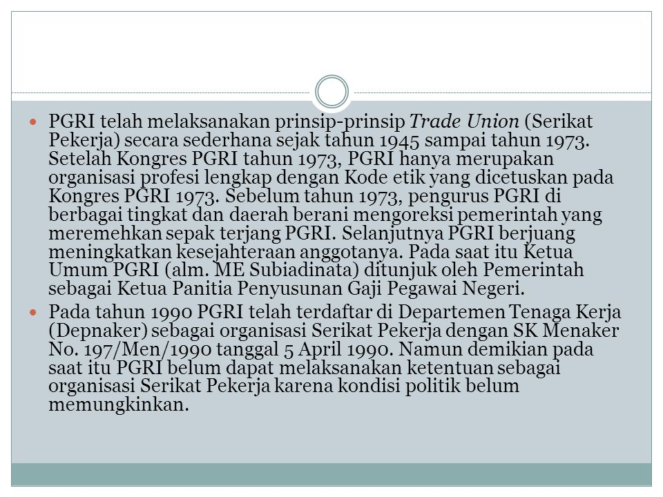 PGRI telah melaksanakan prinsip-prinsip Trade Union (Serikat Pekerja) secara sederhana sejak tahun 1945 sampai tahun 1973. Setelah Kongres PGRI tahun 1973, PGRI hanya merupakan organisasi profesi lengkap dengan Kode etik yang dicetuskan pada Kongres PGRI 1973. Sebelum tahun 1973, pengurus PGRI di berbagai tingkat dan daerah berani mengoreksi pemerintah yang meremehkan sepak terjang PGRI. Selanjutnya PGRI berjuang meningkatkan kesejahteraan anggotanya. Pada saat itu Ketua Umum PGRI (alm. ME Subiadinata) ditunjuk oleh Pemerintah sebagai Ketua Panitia Penyusunan Gaji Pegawai Negeri.