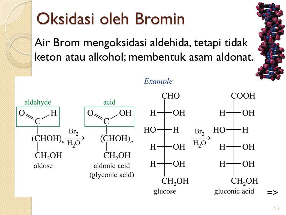 Oksidasi oleh Bromin Air Brom mengoksidasi aldehida, tetapi tidak keton atau alkohol; membentuk asam aldonat.